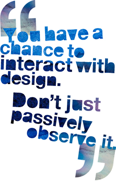 You have a chance to interact with design. Don't just passively observe it.